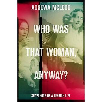 Who Was That Woman Anyway? - Snapshots of a Lesbian Life by Aorewa McL