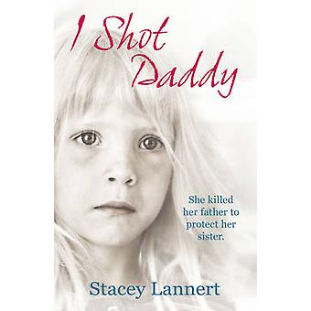 I Shot Daddy - She Killed Her Father to Protect Her Sister by Stacey L