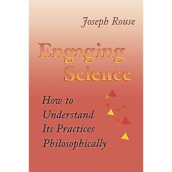 Engaging Science - How to Understand Its Practices Philosophically by