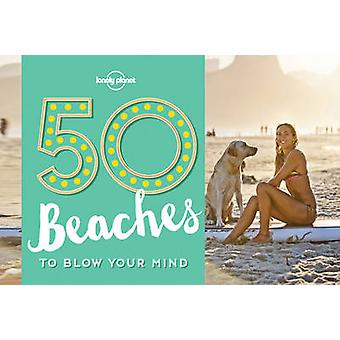 50 Beaches to Blow Your Mind by Lonely Planet - Ben Handicott - 97817