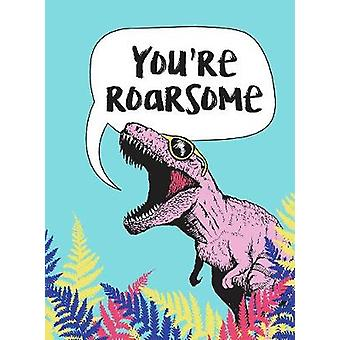 You're Roarsome - Uplifting Quotes and Roarful Dinosaur Puns to Rock Y