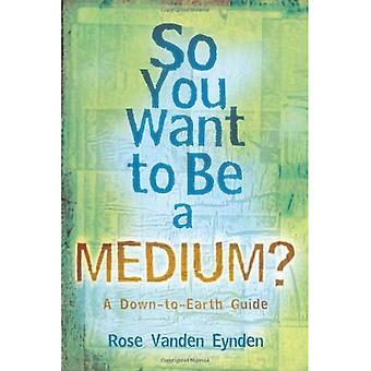 So You Want to Be a Medium?: A Down-to-earth Guide