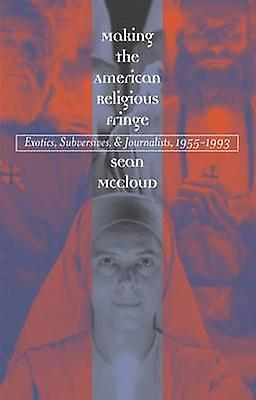 Making the American Religious Fringe Exotics Subversives and Journalists 19551993 by McCloud & Sean