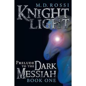 Knightlight Prelude to the Dark Messiah  Book One by Rossi & M. D.