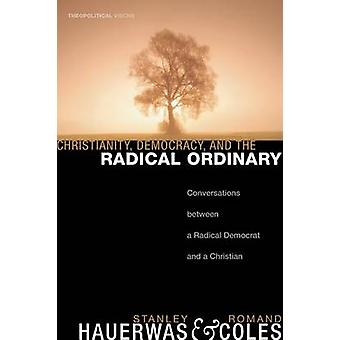 Christianity Democracy and the Radical Ordinary Conversations Between a Radical Democrat and a Christian by Hauerwas & Stanley