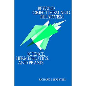 Beyond Objectivism and Relativism - Science - Hermeneutics and Praxis