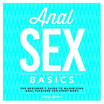 Anal Sex Basics - The Beginner's Guide to Maximizing Anal Pleasure for