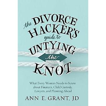 The Divorce Hacker's Guide to Untying the Knot - What Every Woman Need
