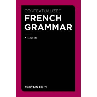 Contextualized French Grammar - A Handbook by Stacey Katz Bourns - 978