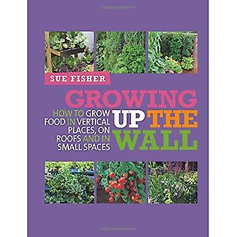Growing Up the Wall: How to grow food in vertical places and in small spaces