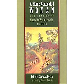 A HomeConcealed Woman The Diaries of Magnolia Wynn Le Guin 19011913 by Le Guin & Magnolia Wynn