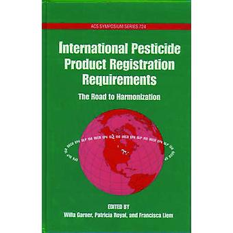 International Pesticide Product Registration Requirements The Road to Harmonization by Garner & Willa