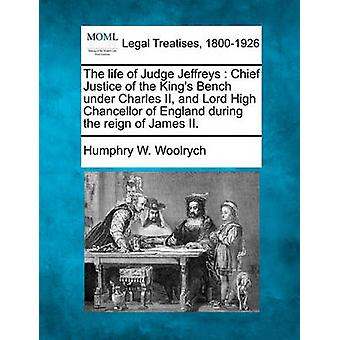The life of Judge Jeffreys  Chief Justice of the Kings Bench under Charles II and Lord High Chancellor of England during the reign of James II. by Woolrych & Humphry W.