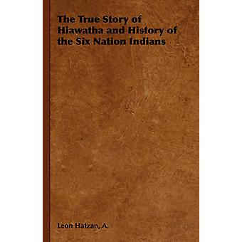 The True Story of Hiawatha and History of the Six Nation Indians by Hatzan & A. Leon