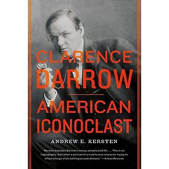 Clarence Darrow - American Iconoclast by Andrew E Kersten - 9780809034