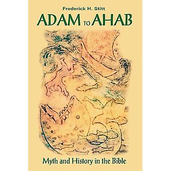 Adam to Ahab - Myth and History in the Bible by Frederick Stitt - 9781