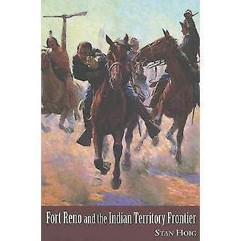 Fort Reno and the Indian Territory Frontier by Stan Edward Hoig - 978