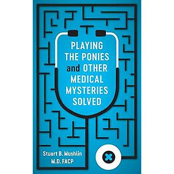 Playing the Ponies and Other Medical Mysteries Solved by Stuart B. Mu