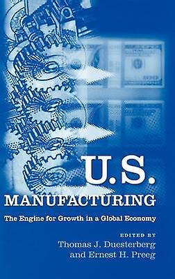 U.S. Manufacturing The Engine for Growth in a Global Economy by Duesterberg & Thomas J.