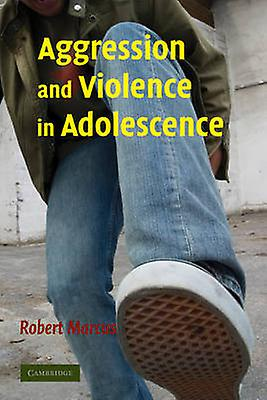 Aggression and Violence in Adolescence by Marcus & Robert