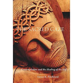 The Sacred Gaze Contemplation and the Healing of the Self by Pitchford & Susan