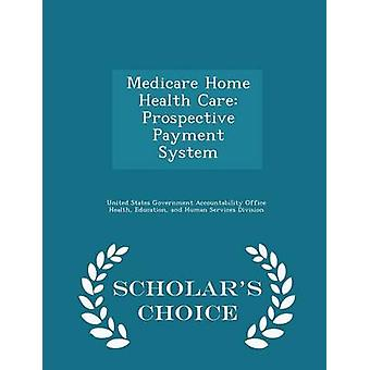 Medicare Home Health Care Prospective Payment System  Scholars Choice Edition by United States Government Accountability