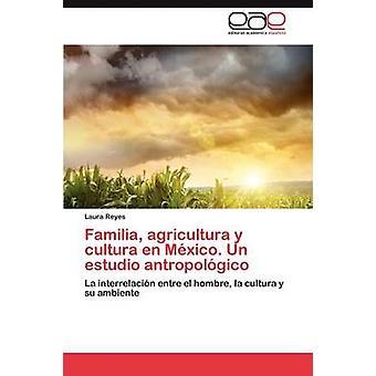 Familia Agricultura y Cultura nl Mexico. Un Estudio Antropologico door Reyes Laura