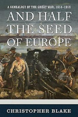 And Half the Seed of Europe - A Genealogy of the Great War - 1914-1918
