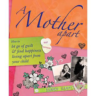 A Mother Apart - How to Let Go of Guilt and Find Happiness Living Apar