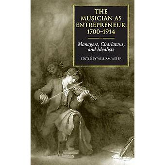 Musician as Entrepreneur 17001914 Managers Charlatans and Idealists by Weber & William
