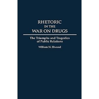 Rhetoric in the War on Drugs The Triumphs and Tragedies of Public Relations by Elwood & William N.