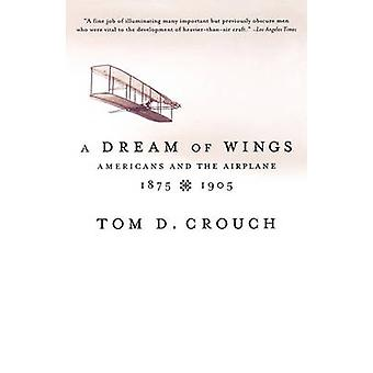 A Dream of Wings Americans and the Airplane 18751905 by Crouch & Tom D.