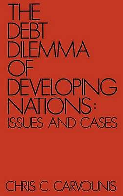 The Debt Dilemma of Developing Nations Issues and Cases by Carvounis & Chris C.