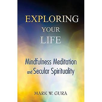 Exploring Your Life Mindfulness Meditation and Secular Spirituality by Gura & Mark W