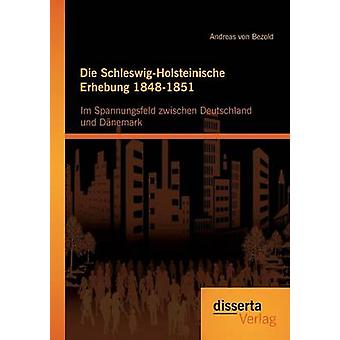 Die SchleswigHolsteinische Erhebung 18481851 Im Spannungsfeld zwischen Deutschland und Dnemark by von Bezold & Andreas