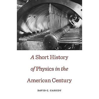 A Short History of Physics in the American Century by David C. Cassid