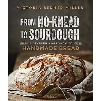 From No-knead to Sourdough - A Simpler Approach to Handmade Bread by F