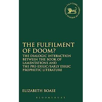 The Fulfilment of Doom The Dialogic Interaction Between the Book of Lamentations and the PreExilicEarly Exilic Prophetic Literature by Boase & Elizabeth
