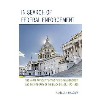 In Search of Federal Enforcement The Moral Authority of the Fifteenth Amendment and the Integrity of the Black Ballot 1870 1965 by Holloway & Vanessa A