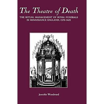 The Theatre of Death The Ritual Management of Royal Funerals in Renaissance England 15701625 by Woodward & Jennifer