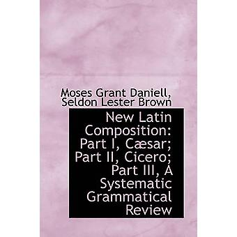 New Latin Composition Part I Csar Part II Cicero Part III A Systematic Grammatical Review by Daniell & Moses Grant
