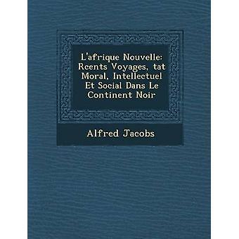 Lafrique Nouvelle Rcents Voyages tat Moral Intellectuel Et Social Dans Le Continent Noir by Jacobs & Alfred
