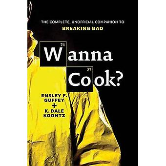 Wanna Cook? - The Complete - Unofficial Companion to Breaking Bad by E