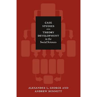 Case Studies and Theory Development in the Social Sciences by Alexand