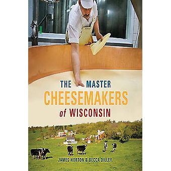 Les fromagers de maître du Wisconsin par James Norton - Becca Dilley-