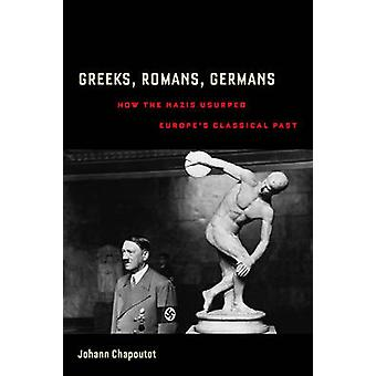 Greeks - Romans - Germans - How the Nazis Usurped Europe's Classical P