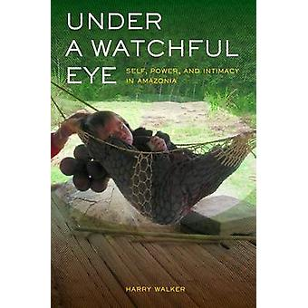 Under a Watchful Eye - Self - Power - and Intimacy in Amazonia by Harr