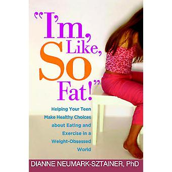 I'm - Like - So Fat! - Helping Your Teen Make Healthy Choices About Ea