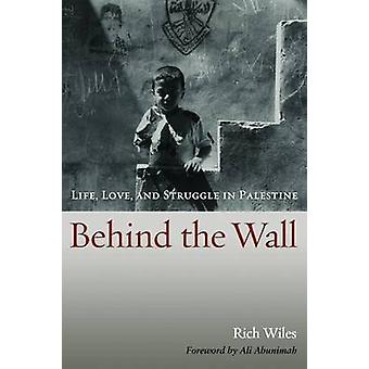 Behind the Wall - Life - Love - and Struggle in Palestine by Rich Wile