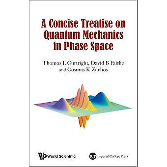 A Concise Treatise on Quantum Mechanics in Phase Space by Thomas Curt